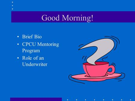 Good Morning! Brief Bio CPCU Mentoring Program Role of an Underwriter.