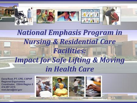 National Emphasis Program in Nursing & Residential Care Facilities: Impact for Safe Lifting & Moving in Health Care Dana Root, PT, CPE, CSPHP Regional.