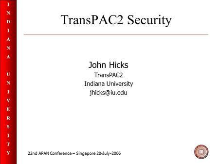 INDIANAUNIVERSITYINDIANAUNIVERSITY TransPAC2 Security John Hicks TransPAC2 Indiana University 22nd APAN Conference – Singapore 20-July-2006.