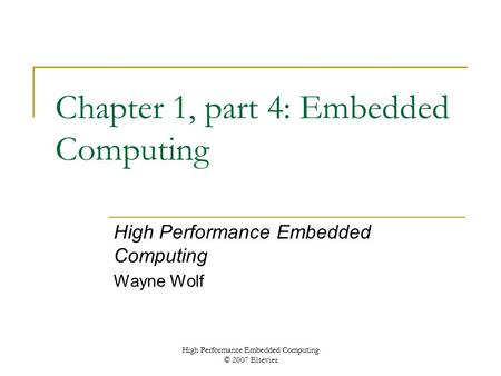 High Performance Embedded Computing © 2007 Elsevier Chapter 1, part 4: Embedded Computing High Performance Embedded Computing Wayne Wolf.