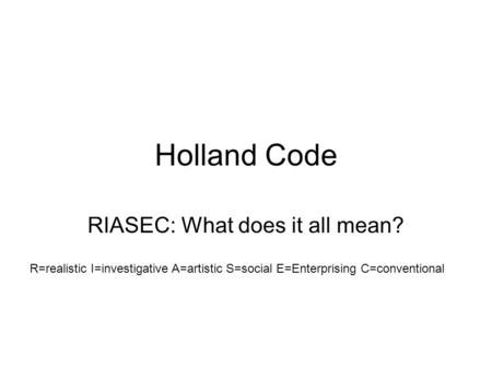 Holland Code RIASEC: What does it all mean? R=realistic I=investigative A=artistic S=social E=Enterprising C=conventional.