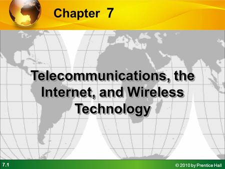 7.1 © 2010 by Prentice Hall 7 Chapter Telecommunications, the Internet, and Wireless Technology.