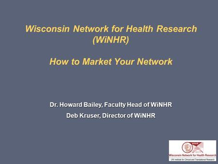 Wisconsin Network for Health Research (WiNHR) How to Market Your Network Dr. Howard Bailey, Faculty Head of WiNHR Deb Kruser, Director of WiNHR.