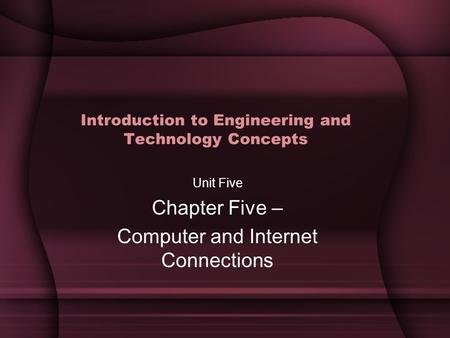 Introduction to Engineering and Technology Concepts Unit Five Chapter Five – Computer and Internet Connections.