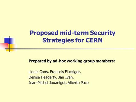 Proposed mid-term Security Strategies for CERN Prepared by ad-hoc working group members: Lionel Cons, Francois Fluckiger, Denise Heagerty, Jan Iven, Jean-Michel.
