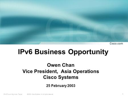 1 © 2003, Cisco Systems, Inc. All rights reserved. IPv6 Forum Keynote - Taipei IPv6 Business Opportunity Owen Chan Vice President, Asia Operations Cisco.