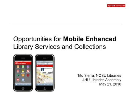 Opportunities for Mobile Enhanced Library Services and Collections Tito Sierra, NCSU Libraries JHU Libraries Assembly May 21, 2010.