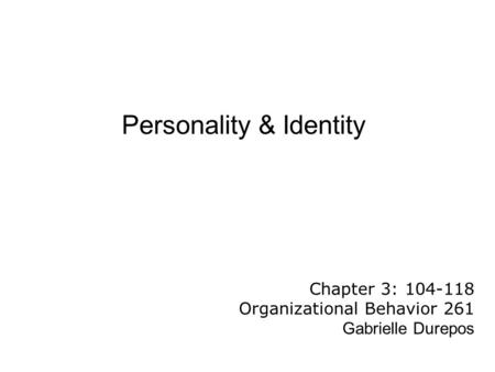 Personality & Identity Chapter 3: 104-118 Organizational Behavior 261 Gabrielle Durepos.