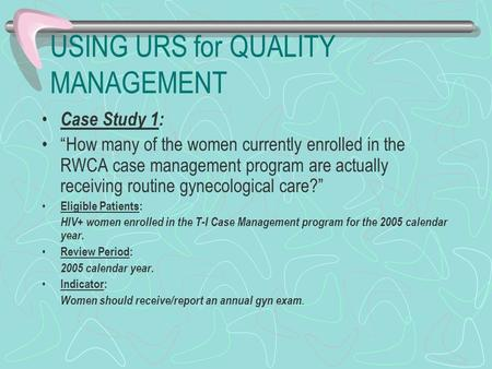 "USING URS for QUALITY MANAGEMENT Case Study 1: ""How many of the women currently enrolled in the RWCA case management program are actually receiving routine."