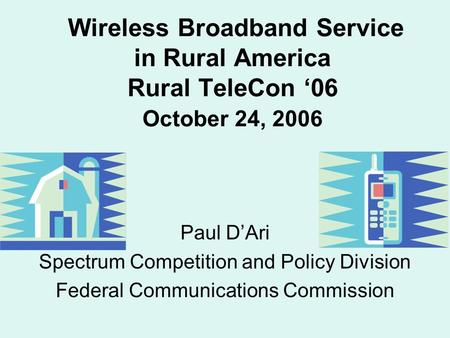 Wireless Broadband Service in Rural America Rural TeleCon '06 October 24, 2006 Paul D'Ari Spectrum Competition and Policy Division Federal Communications.