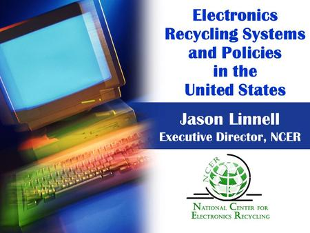 Electronics Recycling Systems and Policies in the United States Jason Linnell Executive Director, NCER.