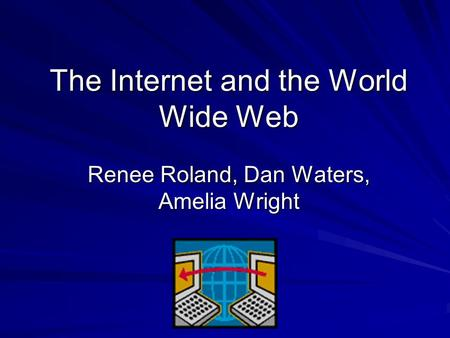 The Internet and the World Wide Web Renee Roland, Dan Waters, Amelia Wright.