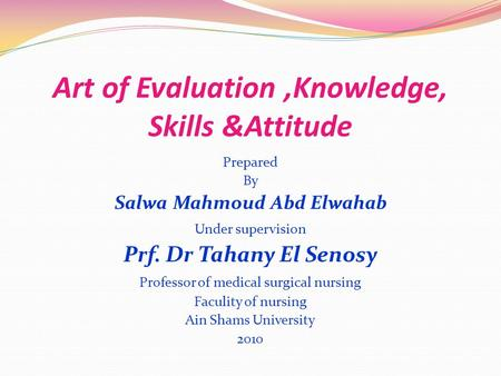 Art of Evaluation,Knowledge, Skills &Attitude Prepared By Salwa Mahmoud Abd Elwahab Under supervision Prf. Dr Tahany El Senosy Professor of medical surgical.