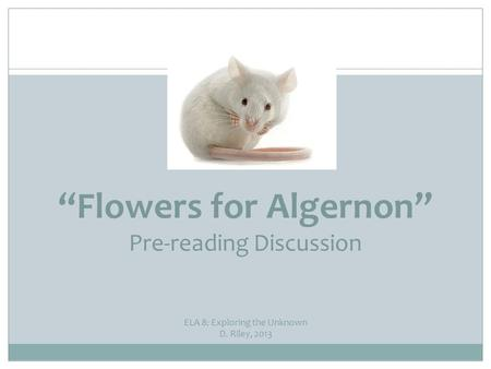 """Flowers for Algernon"" Pre-reading Discussion ELA 8: Exploring the Unknown D. Riley, 2013."