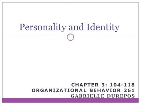 CHAPTER 3: 104-118 ORGANIZATIONAL BEHAVIOR 261 GABRIELLE DUREPOS Personality and Identity.