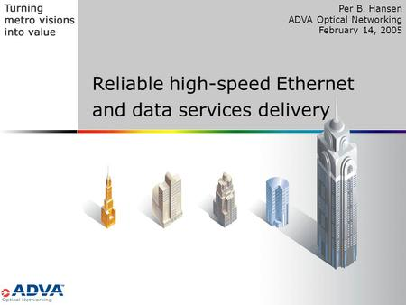 1 Reliable high-speed Ethernet and data services delivery Per B. Hansen ADVA Optical Networking February 14, 2005.