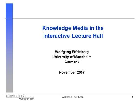 Wolfgang Effelsberg1 Knowledge Media in the Interactive Lecture Hall Wolfgang Effelsberg University of Mannheim Germany November 2007.
