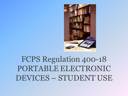 FCPS Regulation 400-18 PORTABLE ELECTRONIC DEVICES – STUDENT USE.