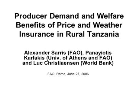Producer Demand and Welfare Benefits of Price and Weather Insurance in Rural Tanzania Alexander Sarris (FAO), Panayiotis Karfakis (Univ. of Athens and.