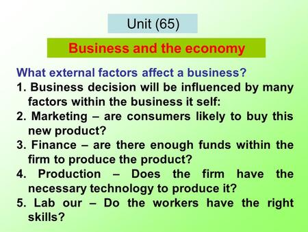 Unit (65) What external factors affect a business? 1. Business decision will be influenced by many factors within the business it self: 2. Marketing –