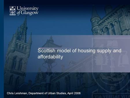 Scottish model of housing supply and affordability Chris Leishman, Department of Urban Studies, April 2008.