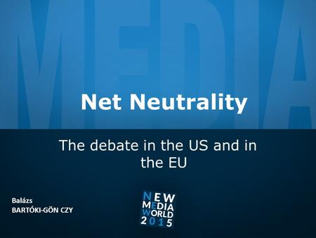 Net Neutrality The debate in the US and in the EU Balázs BARTÓKI-GÖN CZY.