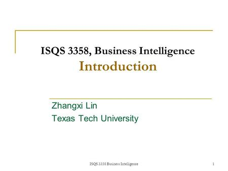 ISQS 3358 Business Intelligence 1 ISQS 3358, Business Intelligence Introduction Zhangxi Lin Texas Tech University 1.