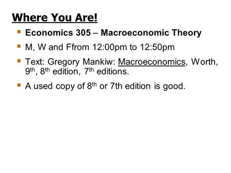 Where You Are!  Economics 305 – Macroeconomic Theory  M, W and Ffrom 12:00pm to 12:50pm  Text: Gregory Mankiw: Macroeconomics, Worth, 9 th, 8 th edition,