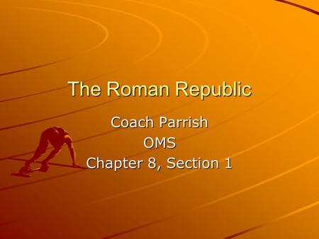 The Roman Republic Coach Parrish OMS Chapter 8, Section 1.