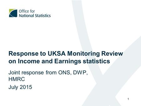 Response to UKSA Monitoring Review on Income and Earnings statistics Joint response from ONS, DWP, HMRC July 2015 1.
