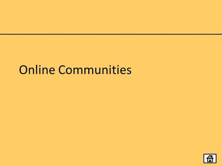 Online Communities. Topics Social Networking Online Work Spaces Virtual Learning Environments User-Generated Reference Sites.