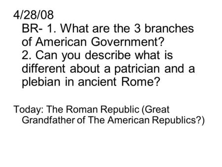4/28/08 BR- 1. What are the 3 branches of American Government. 2