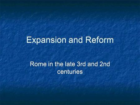 Expansion and Reform Rome in the late 3rd and 2nd centuries.