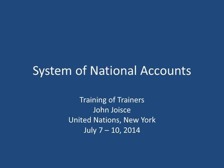 System of National Accounts Training of Trainers John Joisce United Nations, New York July 7 – 10, 2014.