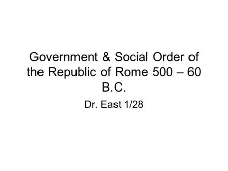 Government & Social Order of the Republic of Rome 500 – 60 B.C. Dr. East 1/28.