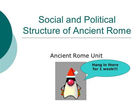 Social and Political Structure of Ancient Rome Ancient Rome Unit Hang in there for 1 week!!!