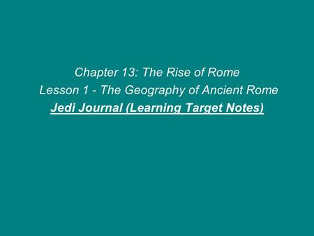 Chapter 13: The Rise of Rome Lesson 1 - The Geography of Ancient Rome Jedi Journal (Learning Target Notes)