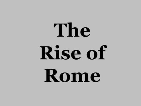 The Rise of Rome. Geography Rome is located on the Italian Peninsula which juts into the Mediterranean Sea>east- west travel and trade About 18 miles.