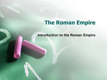 The Roman Empire Introduction to the Roman Empire.