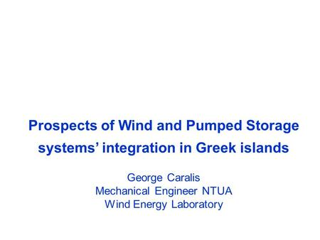 Prospects of Wind and Pumped Storage systems' integration in Greek islands George Caralis Mechanical Engineer NTUA Wind Energy Laboratory.