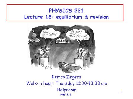 PHY 231 1 PHYSICS 231 Lecture 18: equilibrium & revision Remco Zegers Walk-in hour: Thursday 11:30-13:30 am Helproom.