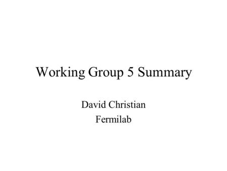 Working Group 5 Summary David Christian Fermilab.