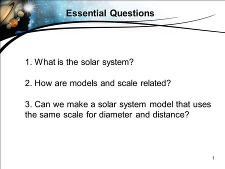 1 Essential Questions 1. What is the solar system? 2. How are models and scale related? 3. Can we make a solar system model that uses the same scale for.