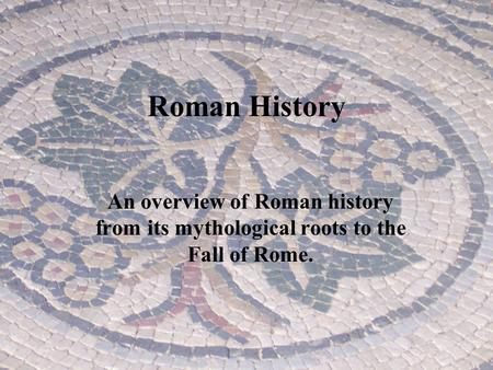 Roman History An overview of Roman history from its mythological roots to the Fall of Rome.