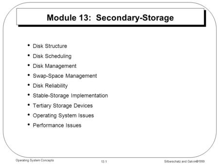 Silberschatz and Galvin  1999 13.1 Operating System Concepts Module 13: Secondary-Storage Disk Structure Disk Scheduling Disk Management Swap-Space Management.