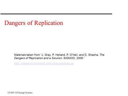 "CS 600.419 Storage Systems Dangers of Replication Materials taken from ""J. Gray, P. Helland, P. O'Neil, and D. Shasha. The Dangers of Replication and a."