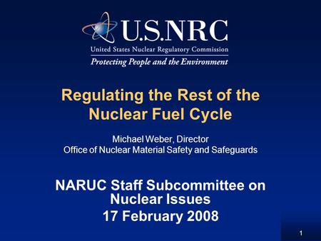 1 Regulating the Rest of the Nuclear Fuel Cycle Michael Weber, Director Office of Nuclear Material Safety and Safeguards NARUC Staff Subcommittee on Nuclear.
