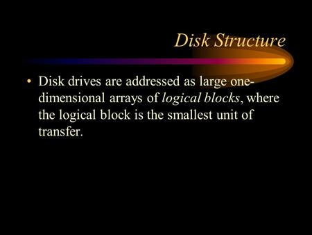 Disk Structure Disk drives are addressed as large one- dimensional arrays of logical blocks, where the logical block is the smallest unit of transfer.