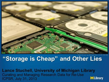 """Storage is Cheap"" and Other Lies Lance Stuchell, University of Michigan Library Curating and Managing Research Data for Re-Use ICPSR, July 31, 2013 ""Hard."