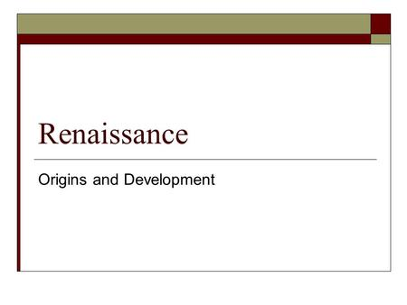 Renaissance Origins and Development. Origins  The Renaissance is known today as a single cultural and intellectual movement.  It actually began in Italy.